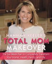 Hannah Keeley's Total Mom Makeover - The Six-Week Plan to Completely Transform Your Home, Health, Family, and Life ebook by Hannah Keeley