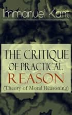The Critique of Practical Reason (Theory of Moral Reasoning): From the Author of Critique of Pure Reason, Critique of Judgment, Dreams of a Spirit-Seer, Perpetual Peace & Fundamental Principles of the Metaphysics of Morals ebook by Immanuel  Kant, T.  K.  Abbott