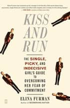 Kiss and Run - The Single, Picky, and Indecisive Girl's Guide to Overcoming Fear of Commitment ebook by Elina Furman