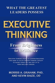 Executive Thinking - From Brightness to Brilliance ebook by Morris Graham, PhD,; Kevin Baize, OD