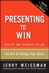 Presenting to Win: The Art of Telling Your Story, Updated and Expanded Edition - The Art of Telling Your Story, Updated and Expanded Edition ebook by Jerry Weissman