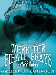 When the Pirate Prays - A Comic Crime Novel ebook by James B. Johnson