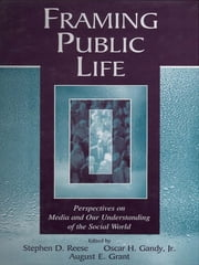 Framing Public Life - Perspectives on Media and Our Understanding of the Social World ebook by Stephen D. Reese,Oscar H. Gandy, Jr.,August E. Grant