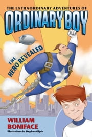 The Extraordinary Adventures of Ordinary Boy, Book 1: The Hero Revealed ebook by William Boniface,Stephen Gilpin