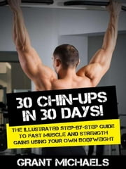 30 Chin-Ups in 30 Days!: The Illustrated Step-by-Step Guide to Fast Muscle and Strength Gains Using Your Own Bodyweight ebook by Grant Michaels