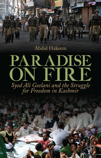 Paradise on Fire - Syed Ali Geelani and the Struggle for Freedom in Kashmir ebook by Abdul Hakeem
