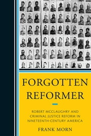 Forgotten Reformer - Robert McClaughry and Criminal Justice Reform in Nineteenth-Century America ebook by Frank Morn
