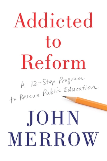 Addicted to Reform - A 12-Step Program to Rescue Public Education ebook by John Merrow