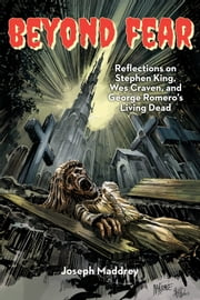 Beyond Fear Reflections on Stephen King, Wes Craven, and George Romero's Living Dead ebook by Joseph Maddrey