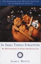 In Small Things Forgotten - An Archaeology of Early American Life ebook by James Deetz