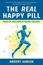 The Real Happy Pill - Power Up Your Brain by Moving Your Body ebook by Anders Hansen