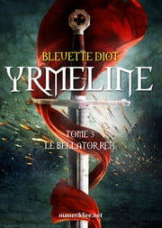 Yrmeline, tome 3 - Le Bellator Rex ebook by Bleuette Diot