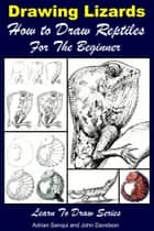 Drawing Lizards: How to Draw Reptiles For the Beginner ebook by Adrian Sanqui, John Davidson