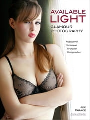 Available Light Glamour Photography: Professional Techniques for Digital Photographers ebook by Farace, Joe