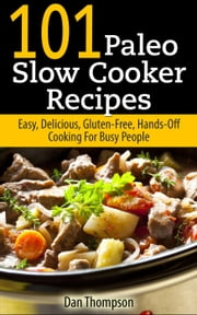 101 Paleo Slow Cooker Recipes : Easy, Delicious, Gluten-free Hands-Off Cooking For Busy People ebook by Dan Thompson