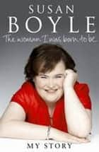 The Woman I Was Born To Be eBook by Susan Boyle
