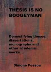 THESIS IS NO BOOGEYMAN - Demystifying theses, dissertations, monographs and other academic works ebook by Simone Pessoa