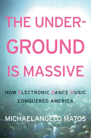 The Underground Is Massive - How Electronic Dance Music Conquered America ebook by Michaelangelo Matos