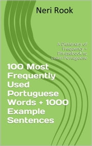 100 Most Frequently Used Portuguese Words + 1000 Example Sentences: A Dictionary of Frequency + Phrasebook to Learn Portuguese ebook by Neri Rook