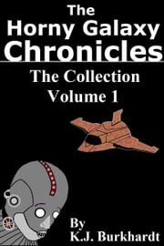 The Horny Galaxy Chronicles: The Collection Volume 1 ebook by K.J. Burkhardt