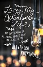 Loving My Actual Life - An Experiment in Relishing What's Right in Front of Me ebook by Alexandra Kuykendall