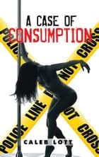 A Case of Consumption ebook by Caleb Lott