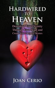 Hardwired to Heaven - Download Your Divinity Through Your Heart and Create Your Deepest Desires ebook by Joan Cerio