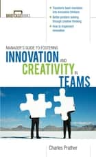 The Manager's Guide to Fostering Innovation and Creativity in Teams ebook by Charles Prather