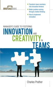 The Manager's Guide to Fostering Innovation and Creativity in Teams ebook by Dr. Charles Prather