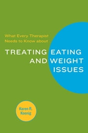 What Every Therapist Needs to Know about Treating Eating and Weight Issues ebook by Karen R. Koenig