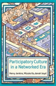 Participatory Culture in a Networked Era - A Conversation on Youth, Learning, Commerce, and Politics ebook by Henry Jenkins,Mizuko Ito,danah boyd