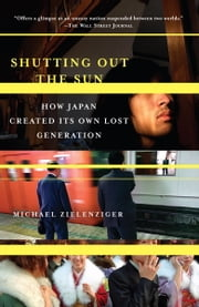 Shutting Out the Sun - How Japan Created Its Own Lost Generation ebook by Michael Zielenziger