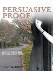 Persuasive Proof - Continuing the Haven Acres Story ebook by Dave Barkey