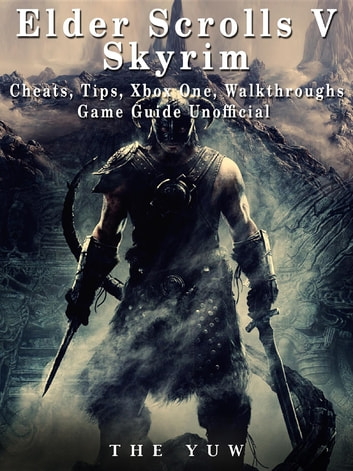 Elder Scrolls V Skyrim Cheats, Tips, Xbox One, Walkthroughs, Game Guide Unofficial ebook by The Yuw