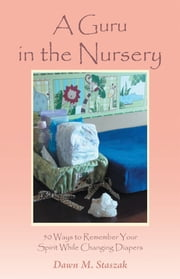 A Guru in the Nursery - Fifty Ways to Remember Your Spirit While Changing Diapers ebook by Dawn M. Staszak