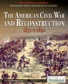 The American Civil War and Reconstruction ebook by Britannica Educational Publishing,Wallenfeldt,Jeff