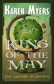 King of the May - Book 3 of The Hounds of Annwn ebook by Karen Myers