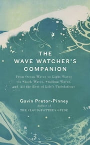 The Wave Watcher's Companion - Ocean Waves, Stadium Waves, and All the Rest of Life's Undulations ebook by Gavin Pretor-Pinney