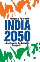 India 2050 - A Roadmap to Sustainable Prosperity ebook by Ramgopal Agarwala
