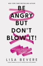 Be Angry, But Don't Blow It - Maintaining Your Passion Without Losing Your Cool eBook by Lisa Bevere