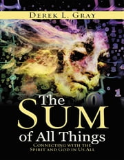 The Sum of All Things: Connecting With the Spirit and God In Us All ebook by Derek L. Gray