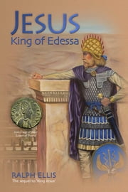 Jesus, King of Edessa - Jesus was a king of Edessa and Judaea ebook by ralph ellis