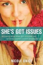She's Got Issues - Seriously Good News for Stressed-Out, Secretly Scared Control Freaks Like Us ebook by Nicole Unice
