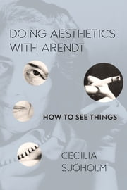 Doing Aesthetics with Arendt - How to See Things ebook by Cecilia Sjöholm