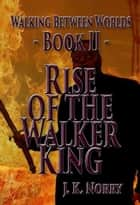 Rise of the Walker King - Walking Between Worlds, #2 ebook by J.K. Norry