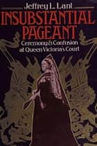 Insubstantial Pageant.: Ceremony & Confusion at Queen Victoria's Court ebook by Jeffrey Lant