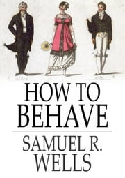 How to Behave ebook by Samuel R. Wells