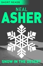 Snow in the Desert: Short Reads ebook by Neal Asher