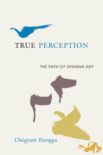 True Perception - The Path of Dharma Art ebook by Chogyam Trungpa