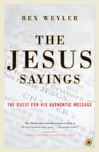 The Jesus Sayings: The Quest for His Authentic Message ebook by Rex Weyler